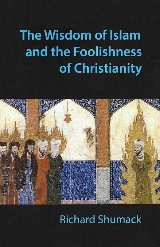 9780992499709-Wisdom of Islam Foolishness Christianity, The-Shumack, Richard