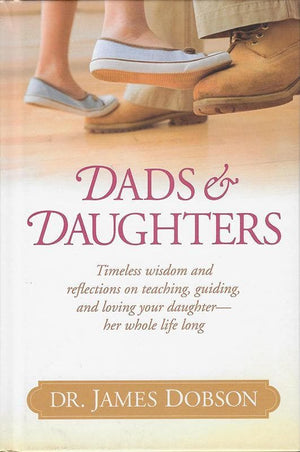 9781414388229-Dads and Daughters: Timeless Wisdom and Reflections on Teaching, Guiding, and Loving your Daughter - Her Whole Life Long-Dobson, James C.