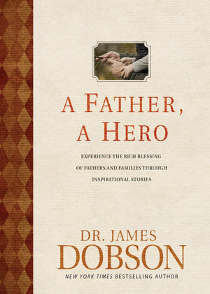 A Father, A Hero: Experience the Rich Blessing of Fathers and Families through Inspirational Stories by Dobson, James (9781414390130) Reformers Bookshop