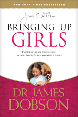Bringing Up Girls: Practical Advice and Encouragement for Those Shaping the Next Generation of Women by Dobson, James (9781414391328) Reformers Bookshop