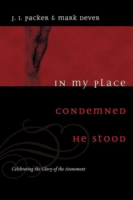 9781433502002-In My Place Condemned He Stood: Celebrating the Glory of the Atonement-Packer, J.I.; Dever, Mark
