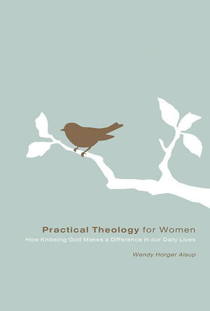 9781433502095-Practical Theology for Women: How Knowing God Makes a Difference in Our Daily Lives-Alsup, Wendy Horger