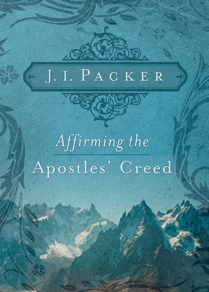 Affirming the Apostles' Creed by J. I. Packer (9781433502101) Reformers Bookshop