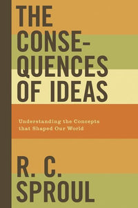 9781433503146-Consequences of Ideas, The: Understanding the Concepts that Shaped Our World-Sproul, R.C.