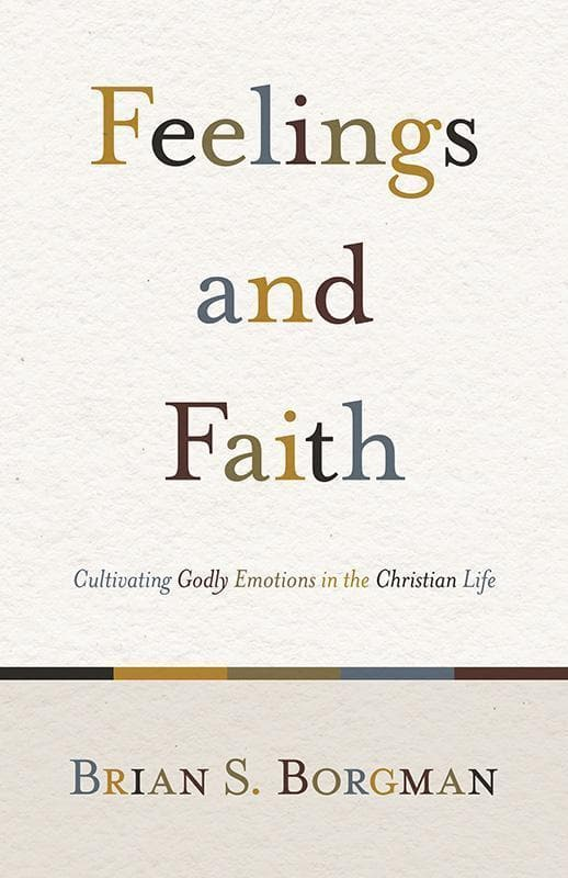 9781433503634-Feelings and Faith: Cultivating Godly Emotions in the Christian Life-Borgman, Brian S.