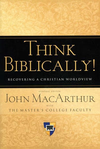 9781433503986-Think Biblically!: Recovering a Christian Worldview-MacArthur, John (Editor)