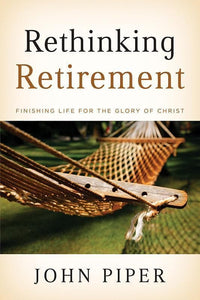 9781433503993-Rethinking Retirement: Finishing Life for the Glory of Christ-Piper, John