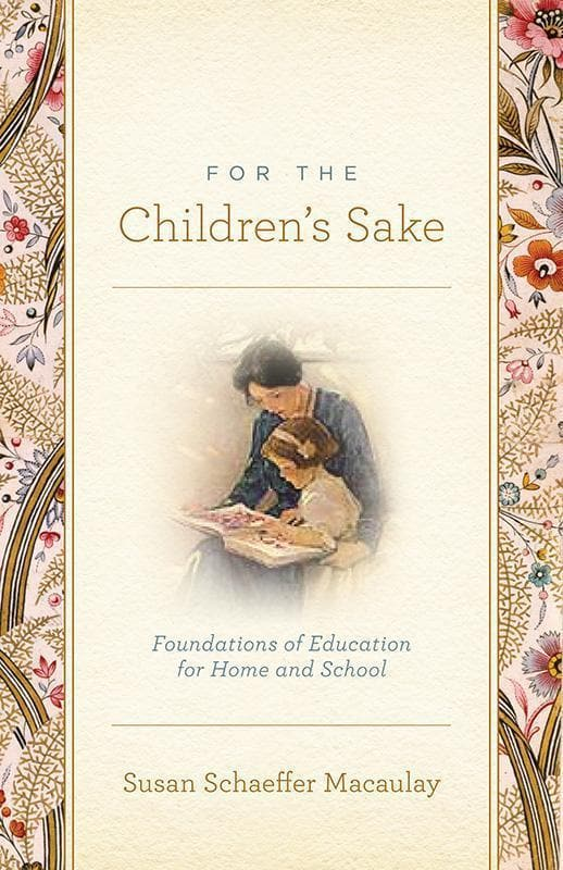 9781433506956-For the Children's Sake: Foundations of Education for Home and School-Macaulay, Susan Schaeffer