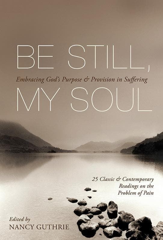 9781433511851-Be Still, My Soul: Embracing God's Purpose and Provision in Suffering-Guthrie, Nancy (Editor)