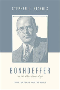 9781433511882-Bonhoeffer on the Christian Life: From the Cross, for the World-Nichols, Stephen J. (Editors Taylor, Justin; Nichols, Stephen J.)