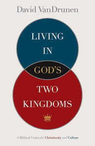 9781433514043-Living in God's Two Kingdoms: A Biblical Vision for Christianity and Culture-VanDrunen, David