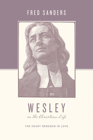 Wesley on the Christian Life: The Heart Renewed in Love by Sanders, Fred (9781433515644) Reformers Bookshop