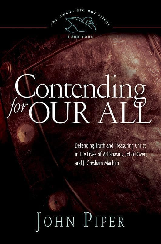 9781433519284-Contending for Our All: Defending Truth and Treasuring Christ in the Lives of Athanasius, John Owen, and J. Gresham Machen-Piper, John