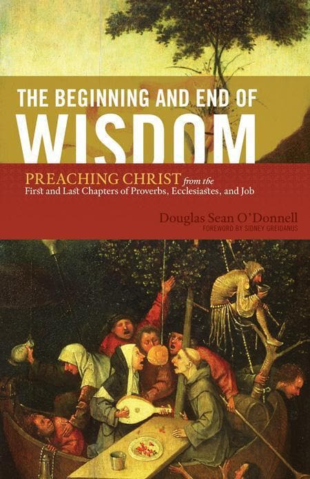 9781433523342-Beginning and End of Wisdom, The: Preaching Christ from the First and Last Chapters of Proverbs, Ecclesiastes, and Job-O'Donnell, Douglas Sean