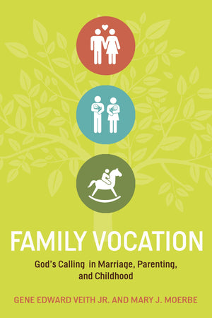 Family Vocation: God's Calling in Marriage, Parenting, and Childhood by Gene Edward Veith Jr. and Mary J. Moerbe (9781433524066) Reformers Bookshop