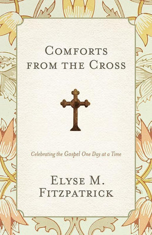 9781433528217-Comforts from the Cross: Celebrating the Gospel One Day at a Time-Fitzpatrick, Elyse