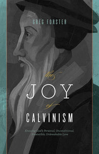 9781433528347-Joy of Calvinism, The: Knowing God's Personal, Unconditional, Irresistible, Unbreakable Love-Forster, Greg