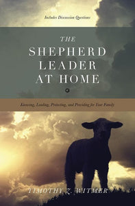 9781433530074-Shepherd Leader at Home, The: Knowing, Leading, Protecting, and Providing for Your Family-Witmer, Timothy Z.
