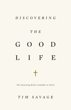 Discovering the Good Life: The Surprising Riches Available in Christ by Savage, Tim (9781433530371) Reformers Bookshop