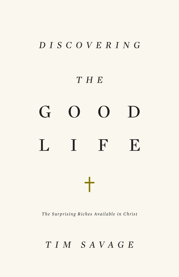 Discovering the Good Life: The Surprising Riches Available in Christ