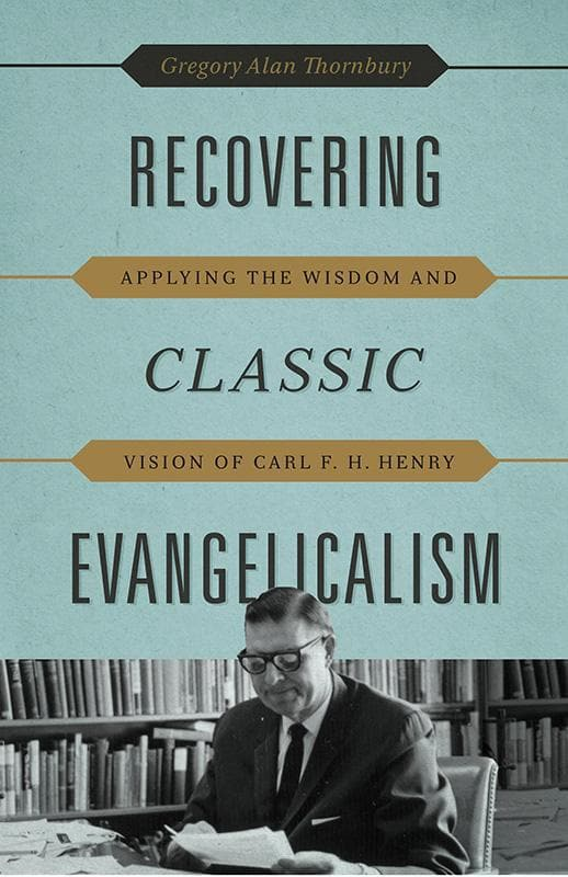 9781433530623-Recovering Classic Evangelicalism: Applying the Wisdom and Vision of Carl F. H. Henry-Thornbury, Gregory Alan