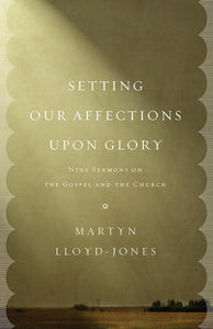 9781433532658-Setting Our Affections upon Glory: Nine Sermons on the Gospel and the Church-Lloyd-Jones, Martyn