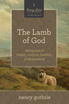The Lamb of God: Seeing Jesus in Exodus, Leviticus, Numbers, and Deuteronomy (A 10-week Bible Study)