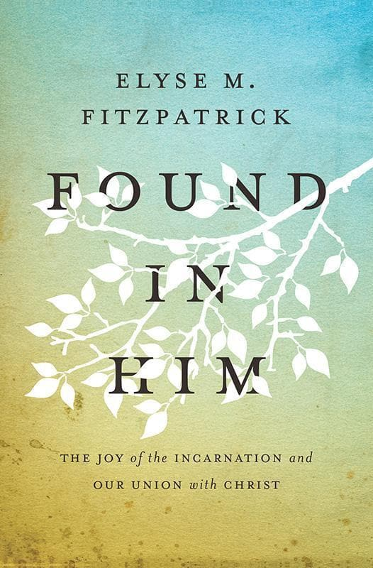 9781433533235-Found in Him: The Joy of the Incarnation and Our Union with Christ-Fitzpatrick, Elyse