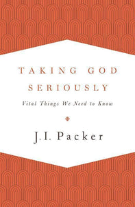 9781433533273-Taking God Seriously: Vital Things We Need to Know-Packer, J.I.