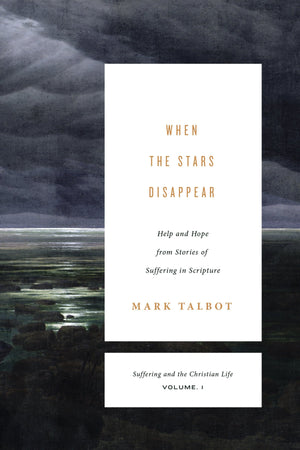 When the Stars Disappear: Help and Hope from Stories of Suffering in Scripture (Volume 1) by Talbot, Mark R. (9781433533501) Reformers Bookshop