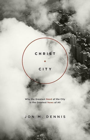 9781433536878-Christ + City: Why the Greatest Need of the City Is the Greatest News of All-Dennis, Jon