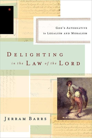 9781433537134-Delighting in the Law of the Lord: God's Alternative to Legalism and Moralism-Barrs, Jerram