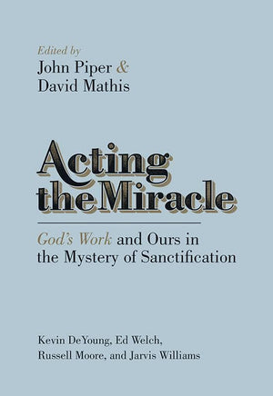9781433537875-Acting the Miracle: God's Work and Ours in the Mystery of Sanctification-Piper, John; Mathis, David (Editors)
