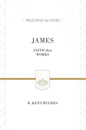 PTW James: Faith That Works by R. Kent Hughes (9781433538469) Reformers Bookshop