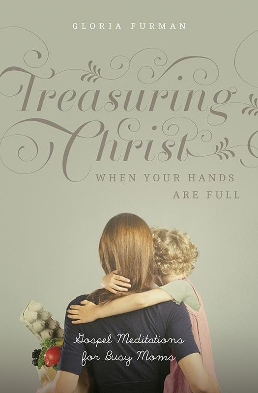 9781433538889-Treasuring Christ When Your Hands Are Full: Gospel Meditations for Busy Moms-Furman, Gloria