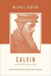 9781433539565-Calvin on the Christian Life: Glorifying and Enjoying God Forever-Horton, Michael (Editors Taylor, Justin; Nichols, Stephen J.)