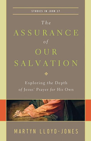9781433540516-The Assurance of Our Salvation: Exploring the Depth of Jesus' Prayer for His Own: Studies in John 17-Lloyd-Jones, Martyn