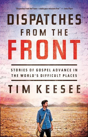 9781433540691-Dispatches from the Front: Stories of Gospel Advance in the World's Difficult Places-Keesee, Tim