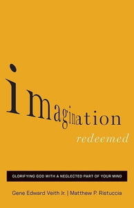 9781433541834-Imagination Redeemed: Glorifying God with a Neglected Part of Your Mind-Veith Jr, Gene Edward; Rustuccia, Matthew P.