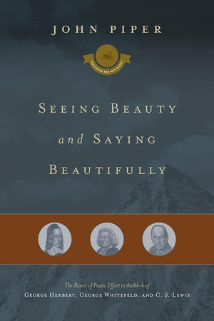 9781433542947-Seeing Beauty and Saying Beautifully: The Power of Poetic Effort in the Work of George Herbert, George Whitefield, and C. S. Lewis-Piper, John