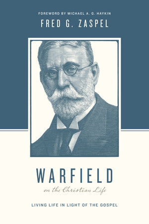 Warfield on the Christian Life: Living in Light of the Gospel by Zaspel, Fred (9781433543197) Reformers Bookshop