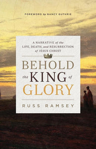 9781433545085-Behold the King of Glory:  A Narrative of the Life, Death, and Resurrection of Jesus Christ-Ramsey, Russ