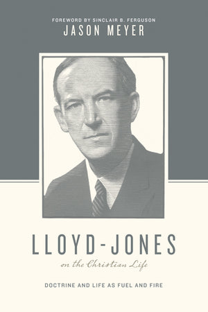 Lloyd-Jones on the Christian Life: Doctrine and Life as Fuel and Fire by Meyer, Jason (9781433545276) Reformers Bookshop