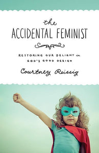 9781433545481-Accidental Feminist, The: Restoring Our Delight in God's Good Design-Reissig, Courtney