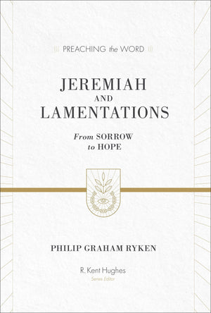 PTW Jeremiah and Lamentations: From Sorrow to Hope by Philip Graham Ryken; R. Kent Hughes, general editor (9781433548802) Reformers Bookshop