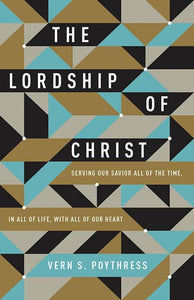 9781433549533-Lordship of Christ, The: Serving Our Savior All of the Time, in All of Life, with All of Our Heart-Poythress, Vern S.