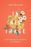 In His Image: 10 Ways God Calls Us to Reflect His Character by Wilkin, Jen (9781433549878) Reformers Bookshop