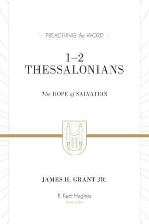 PTW 1-2 Thessalonians: The Hope of Salvation (Redesign) by James H. Grant Jr.; R. Kent Hughes, general editor (9781433550126) Reformers Bookshop