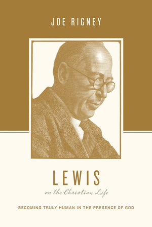 Lewis on the Christian Life: Becoming Truly Human in the Presence of God by Rigney, Joe (9781433550553) Reformers Bookshop
