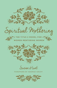 9781433552397-Spiritual Mothering: The Titus 2 Model for Women Mentoring Women-Hunt, Susan